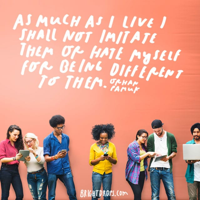 """""""As much as I live I shall not imitate them or hate myself for being different to them."""" - Orhan Pamuk"""