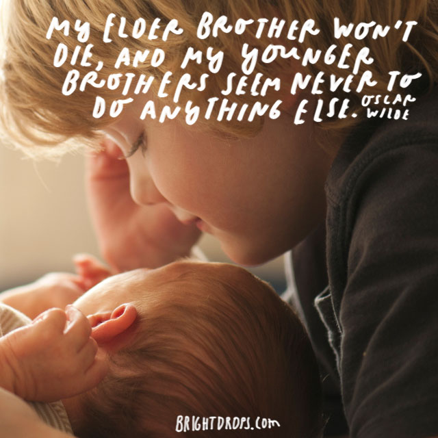 """""""My elder brother won't die, and my younger brothers seem never to do anything else."""" - Oscar Wilde"""