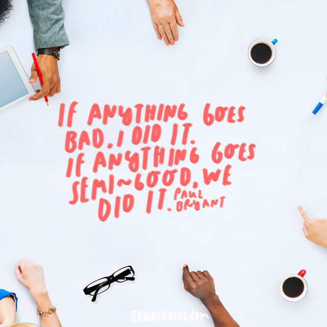 """""""If anything goes bad, I did it. If anything goes semi-good, we did it."""" - Paul Bryant"""