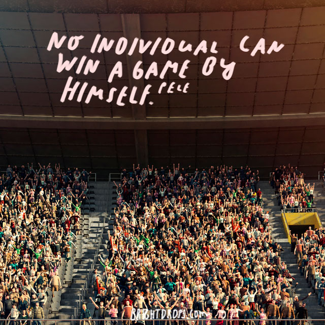"""""""No individual can win a game by himself."""" - Pele"""