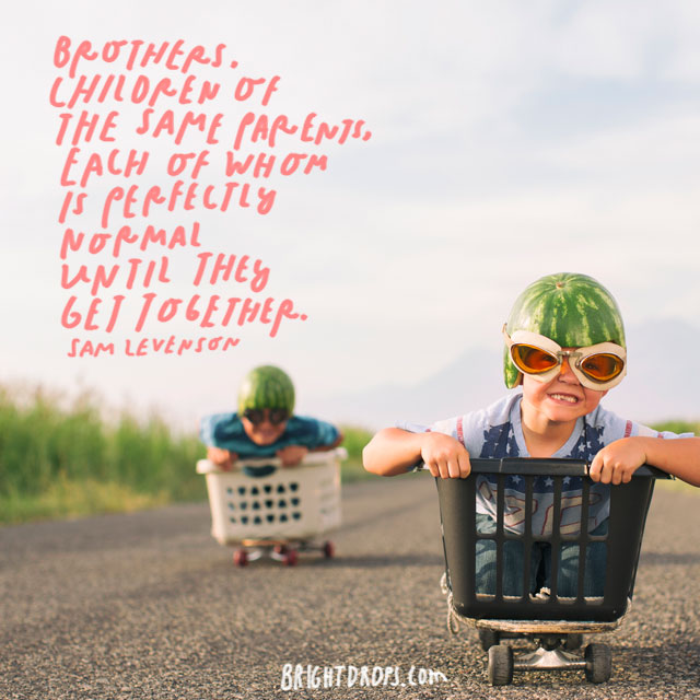 """""""Brothers are children of the same parents, each of whom is perfectly normal until they get together."""" - Sam Levenson"""