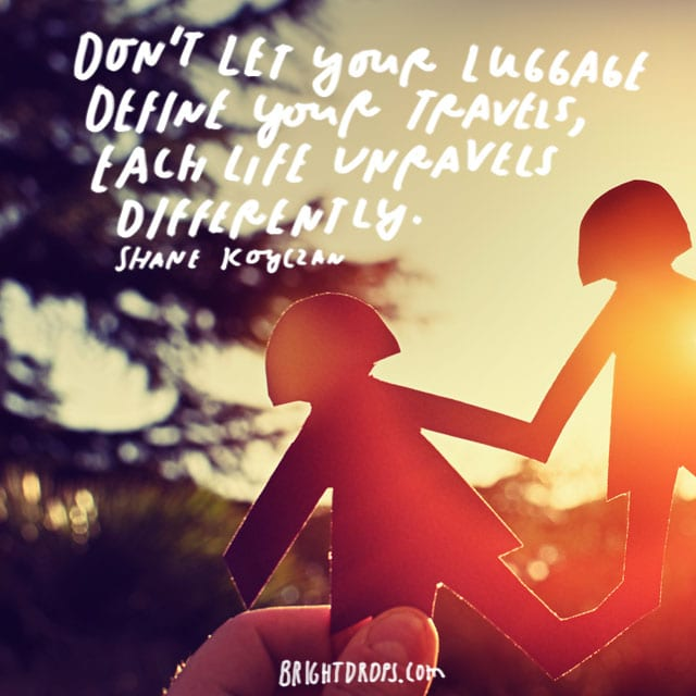 """""""Don't let your luggage define your travels, each life unravels differently."""" - Shane Koyczan"""
