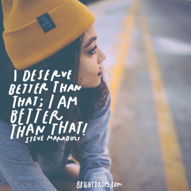 """I deserve better than that; I AM BETTER THAN THAT."" - Steve Maraboli"