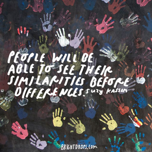 """""""People will be able to see their similarities before differences."""" - Suzy Kassem"""