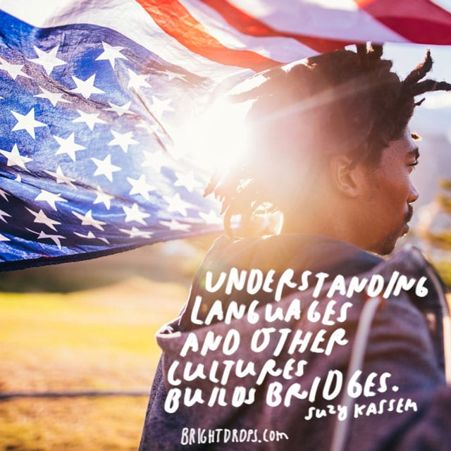 """Understanding languages and other cultures builds bridges."" - Suzy Kassem"