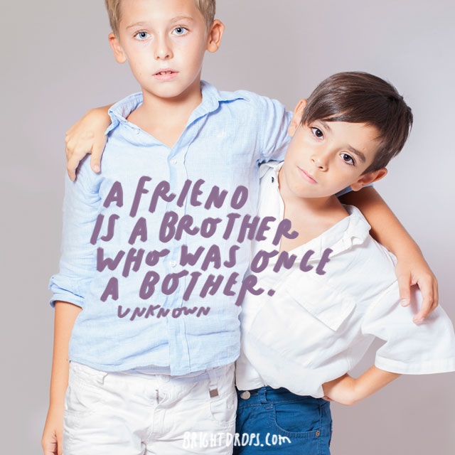 """A friend is a brother who was once a bother."" - Unknown"