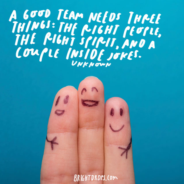 """A good team needs three things: the right people, the right spirit, and a couple inside jokes."" - Unknown"