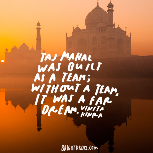 """Taj Mahal was built as a team; without a team, it was a far dream."" - Vinita Kinra"