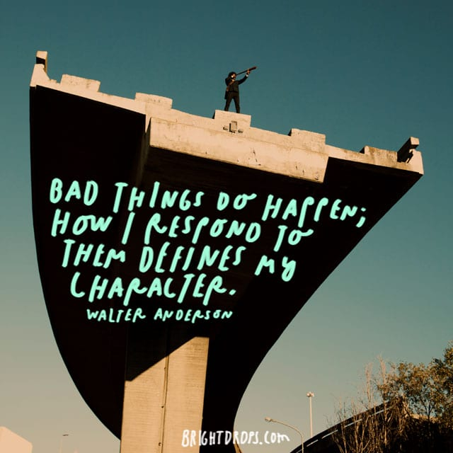 """Bad things do happen; how I respond to them defines my character."" - Walter Anderson"