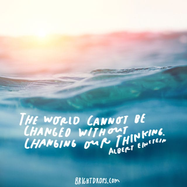 """ The world cannot be changed without changing our thinking."" - Albert Einstein"