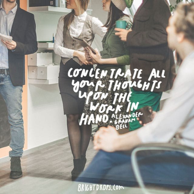 """Concentrate all your thoughts upon the work in hand."" - Alexander Graham Bell"