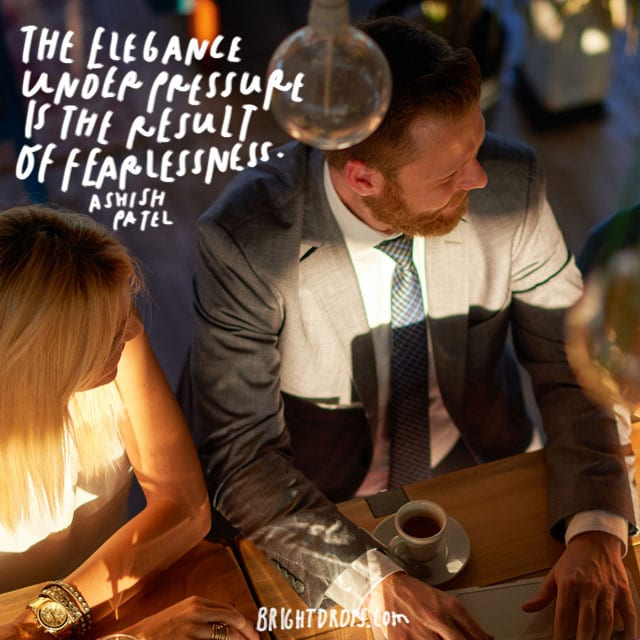 """The elegance under pressure is the result of fearlessness."" - Ashish Patel"