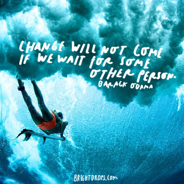 """ Change will not come if we wait for some other person."" - Barack Obama"