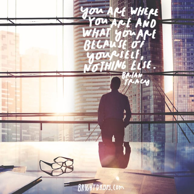 """You are where you are and what you are because of yourself, nothing else."" - Brian Tracy"