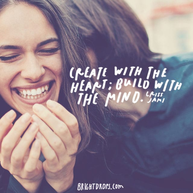 """Create with the heart; build with the mind."" - Criss Jami"
