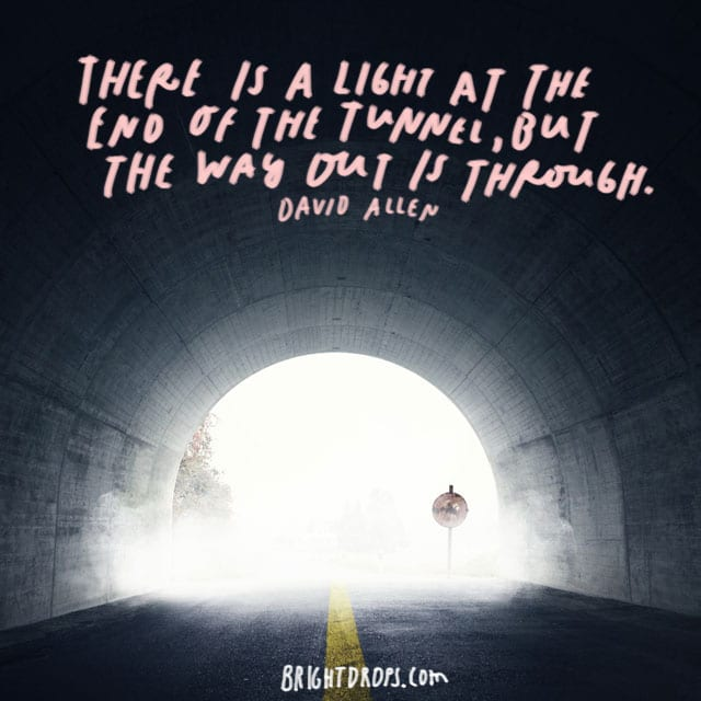 """There is a light at the end of the tunnel, but the way out is through."" - David Allen"