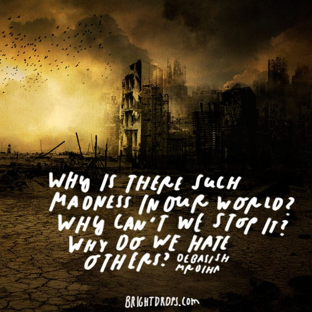 """Why is there such madness in our world? Why can't we stop it? Why do we hate others?"" - Debasish Mrdiha"