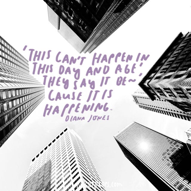 """""""'This can't happen in this day and age', they say it because it is happening."""" - Diana Jones"""