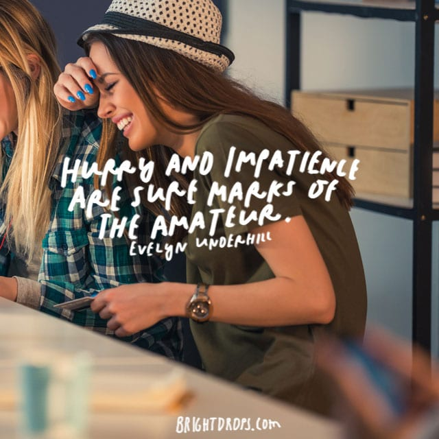 """hurry and impatience are sure marks of the amateur."" - Evelyn Underhill"