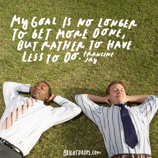 """My goal is no longer to get more done, but rather to have less to do."" - Francine Jay"