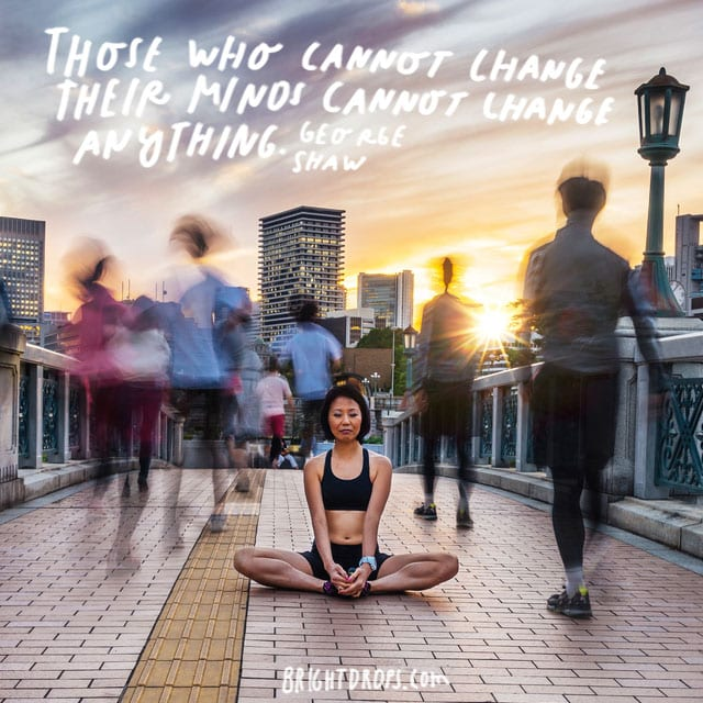 """Those who cannot change their minds cannot change anything."" - George Shaw"