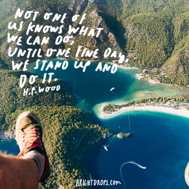 """Not one of us knows what we can do, until one fine day, we stand up and do it."" - H.P. Wood"