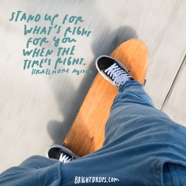 """Stand up for what's right for you when the time's right."" - Israelmore Ayivor"