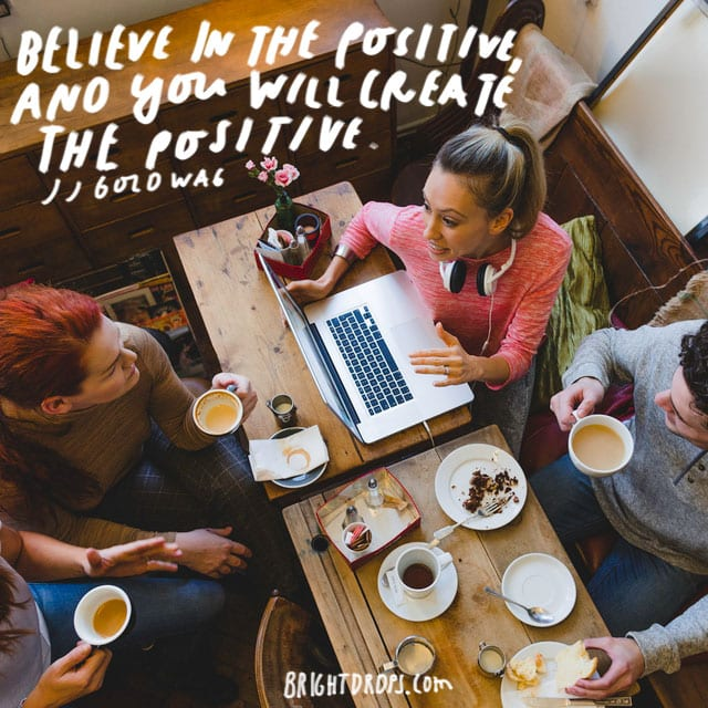 """Believe in the positive, and you will create the positive."" - JJ Goldwag"