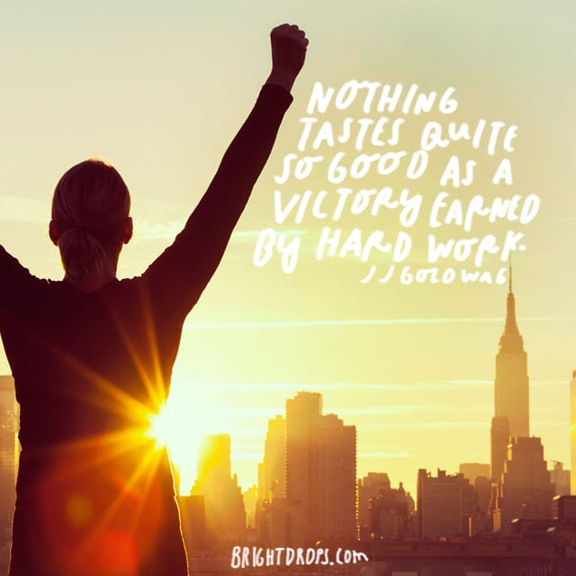 """Nothing tastes quite so good as a victory earned by hard work."" - JJ Goldwag"