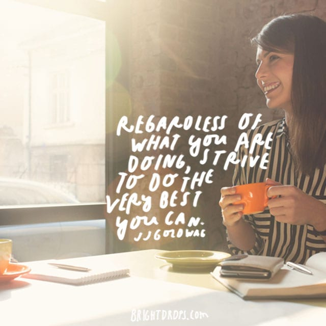 """Regardless of what you are doing, strive to do the very best you can."" - JJ Goldwag"