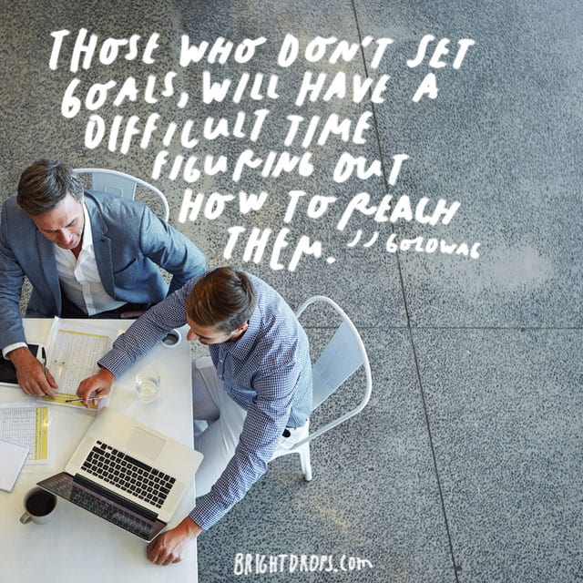 """Those who don't set goals, will have a difficult time figuring out how to reach them."" - JJ Goldwag"