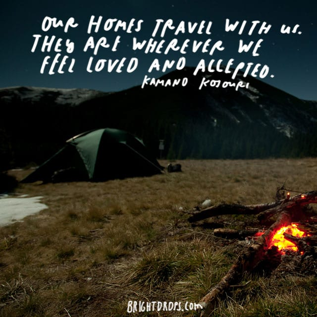"""Our homes travel with us. They are wherever we feel loved and accepted."" - Kamand Kojouri"