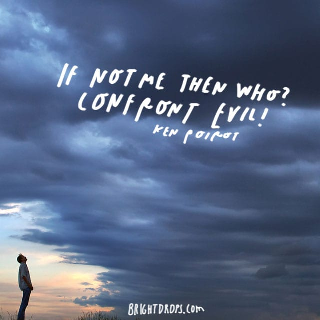 """If not me then who? Confront evil!"" - Ken Poirot"