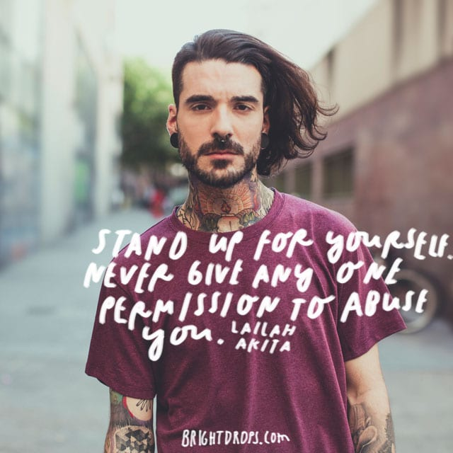 """Stand up for yourself. Never give any one permission to abuse you."" - Lailah Akita"