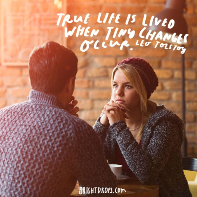 """""""True life is lived when tiny changes occur."""" - Leo Tolstoy"""