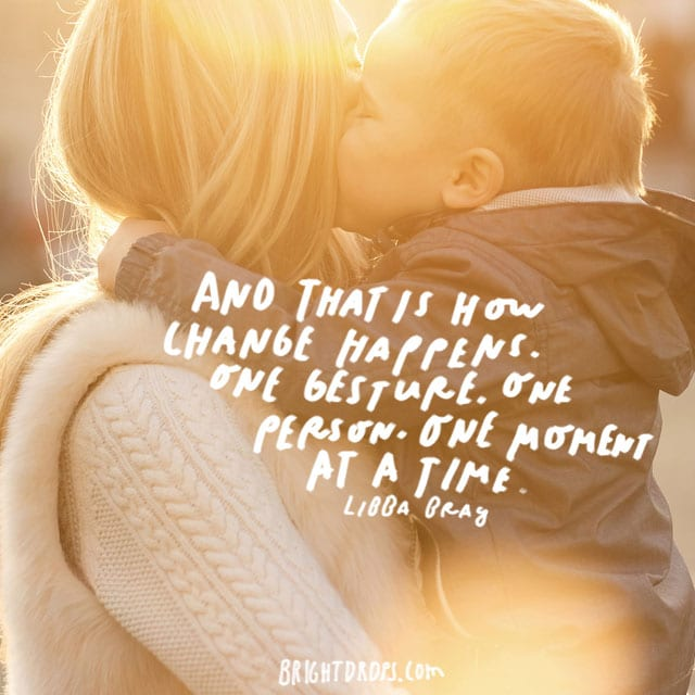 """""""And that is how change happens. One gesture. One person. One moment at a time."""" - Libba Bay"""