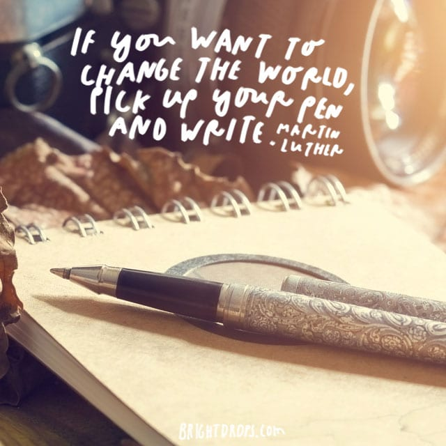 """If you want to change the world, pick up your pen and write."" - Martin Luther"