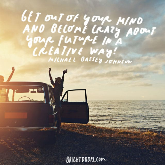"""Get out of your mind and become crazy about your future in a creative way!"" - Michael Bassey Johnson"