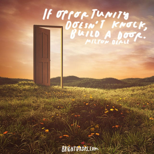 """""""If opportunity doesn't knock, build a door."""" - Milton Berle"""