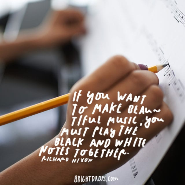 """If you want to make beautiful music, you must play the black and the white notes together."" - Richard Nixon"