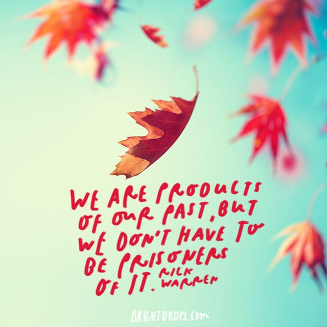 """"""" We are products of our past, but we don't have to be prisoners of it."""" - Rick Warren"""