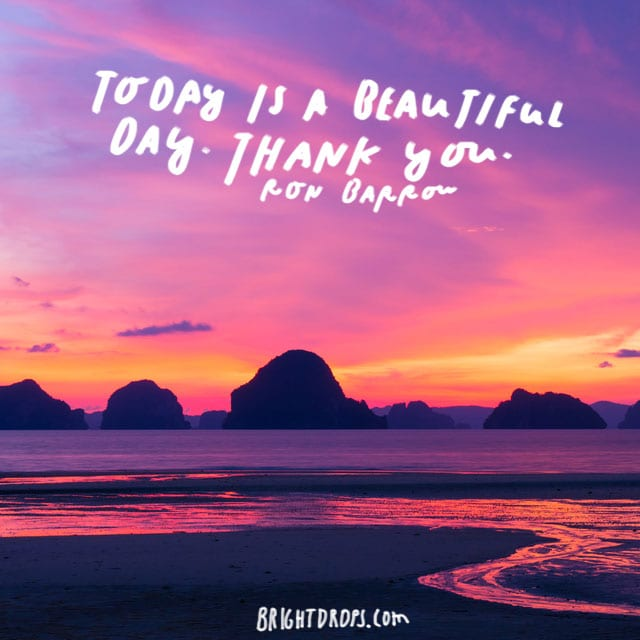 """Today is a beautiful day. Thank you! - Ron Barrow"