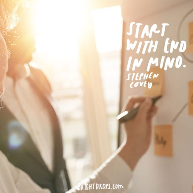"""Start with the end in mind."" - Stephen Covey"