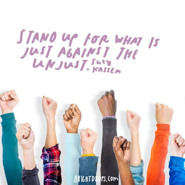"""Stand up for what is just against the unjust."" - Suzy Kassem"