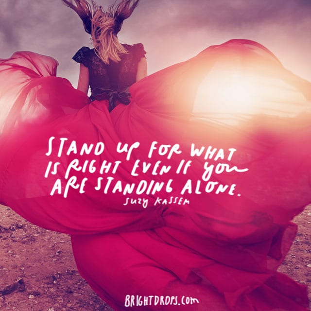 """Stand up for what is right even if you are standing alone."" - Suzy Kassem"