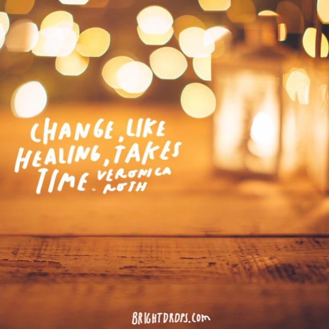 """ Change, like healing, takes time."" - Veronica Roth"