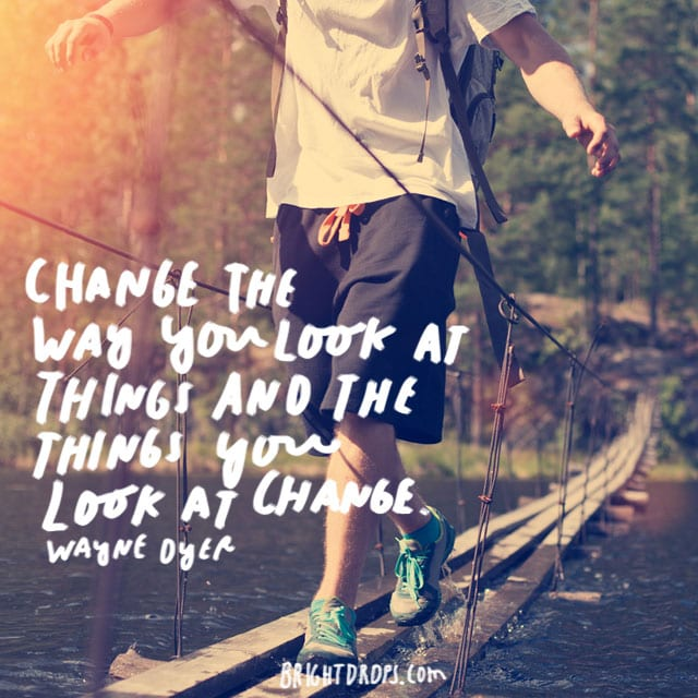 """Change the way you look at things and the things you look at change."" - Wayne Dyer"