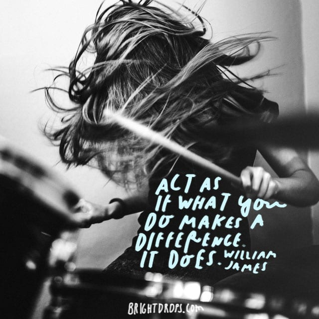 """""""Act as if what you do makes a difference. It does."""" - William James"""
