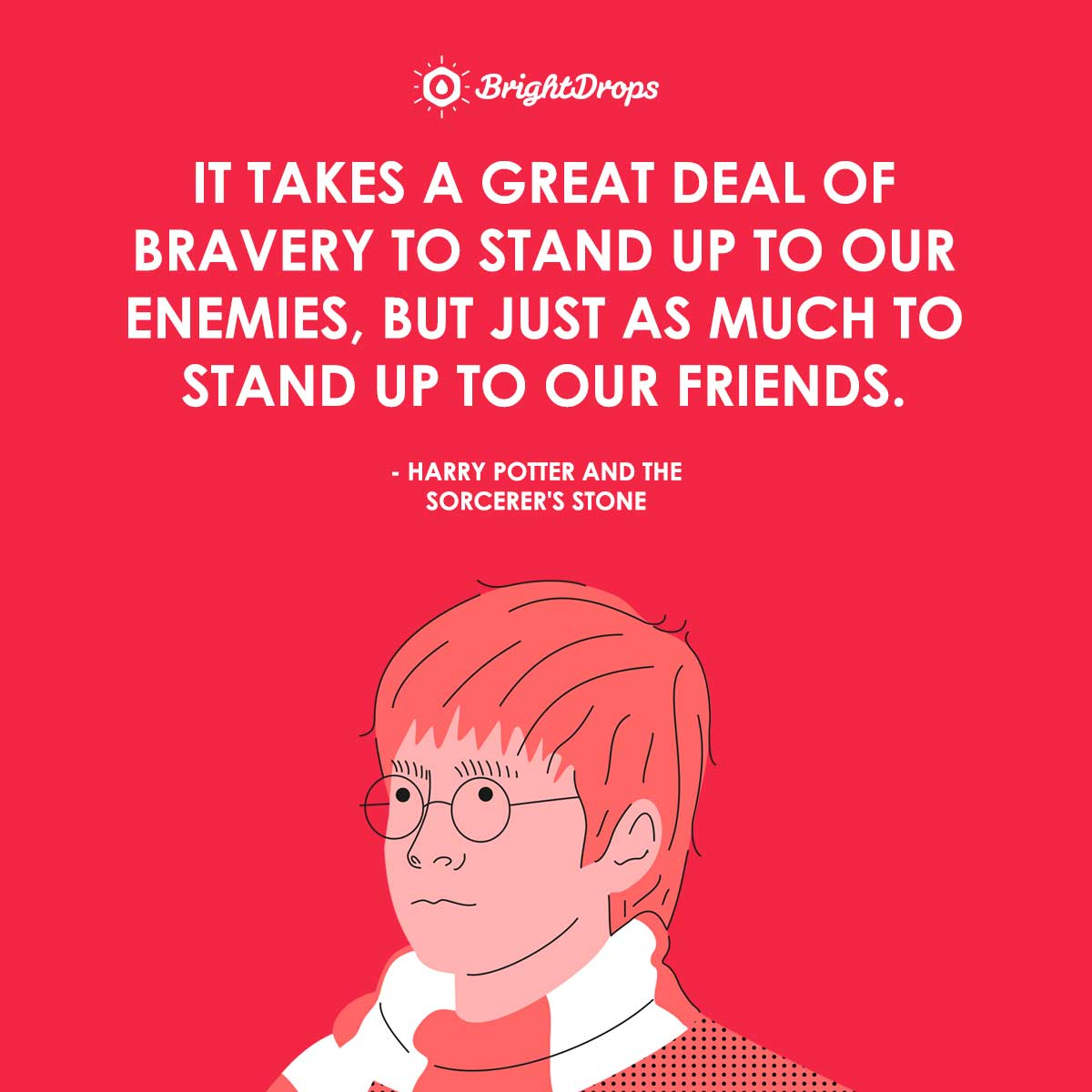 It takes a great deal of bravery to stand up to our enemies, but just as much to stand up to our friends. - Harry Potter and the Sorcerer's Stone