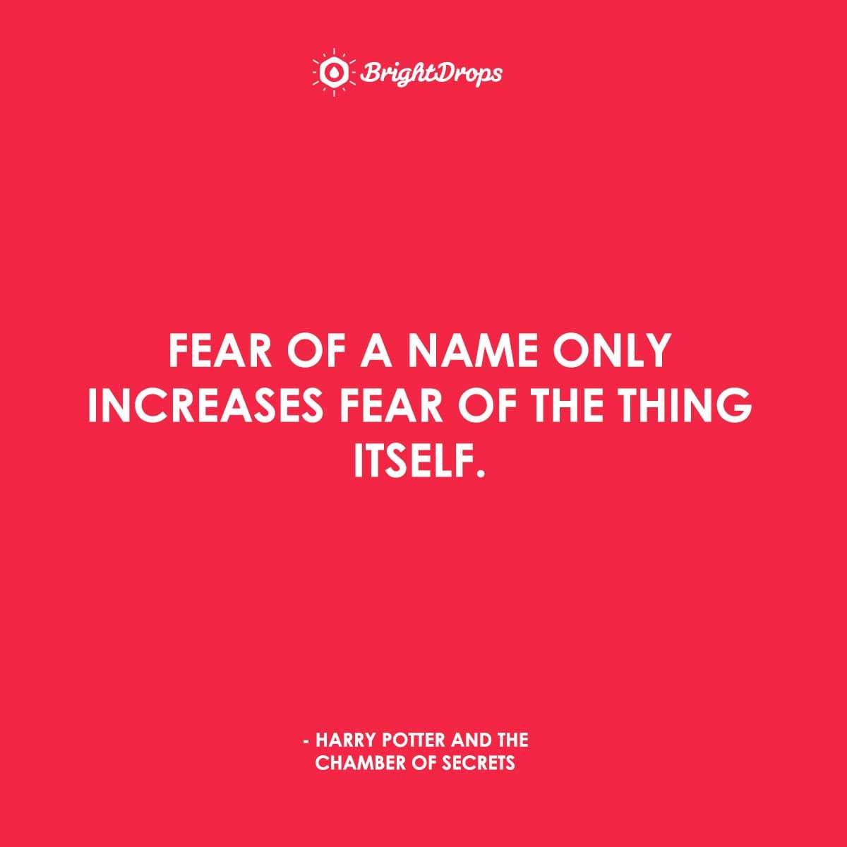 Fear of a name only increases fear of the thing itself. - Harry Potter and the Chamber of Secrets
